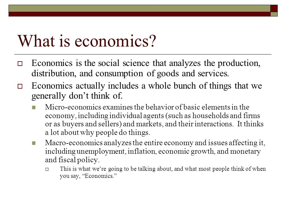 What is economics Economics is the social science that analyzes the production, distribution, and consumption of goods and services.