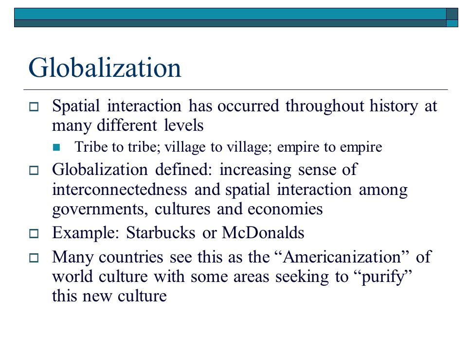 Globalization Spatial interaction has occurred throughout history at many different levels. Tribe to tribe; village to village; empire to empire.