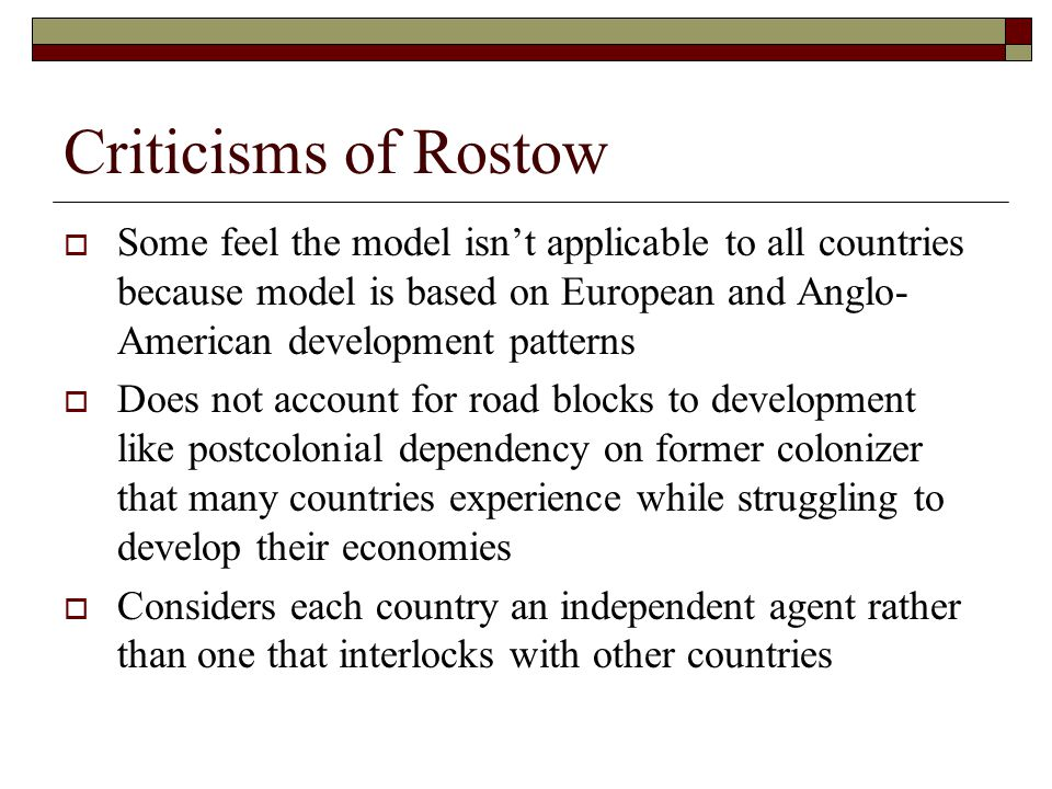 Criticisms of Rostow Some feel the model isn't applicable to all countries because model is based on European and Anglo-American development patterns.