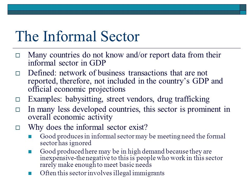 The Informal Sector Many countries do not know and/or report data from their informal sector in GDP.