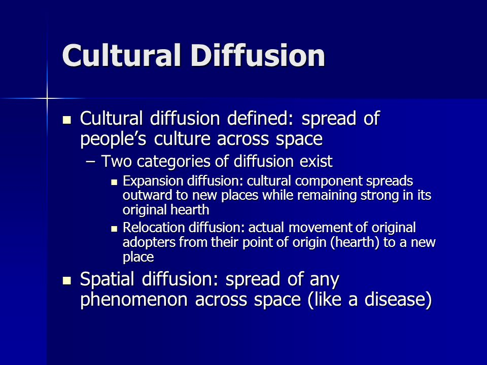 Cultural Diffusion Cultural diffusion defined: spread of people's culture across space. Two categories of diffusion exist.