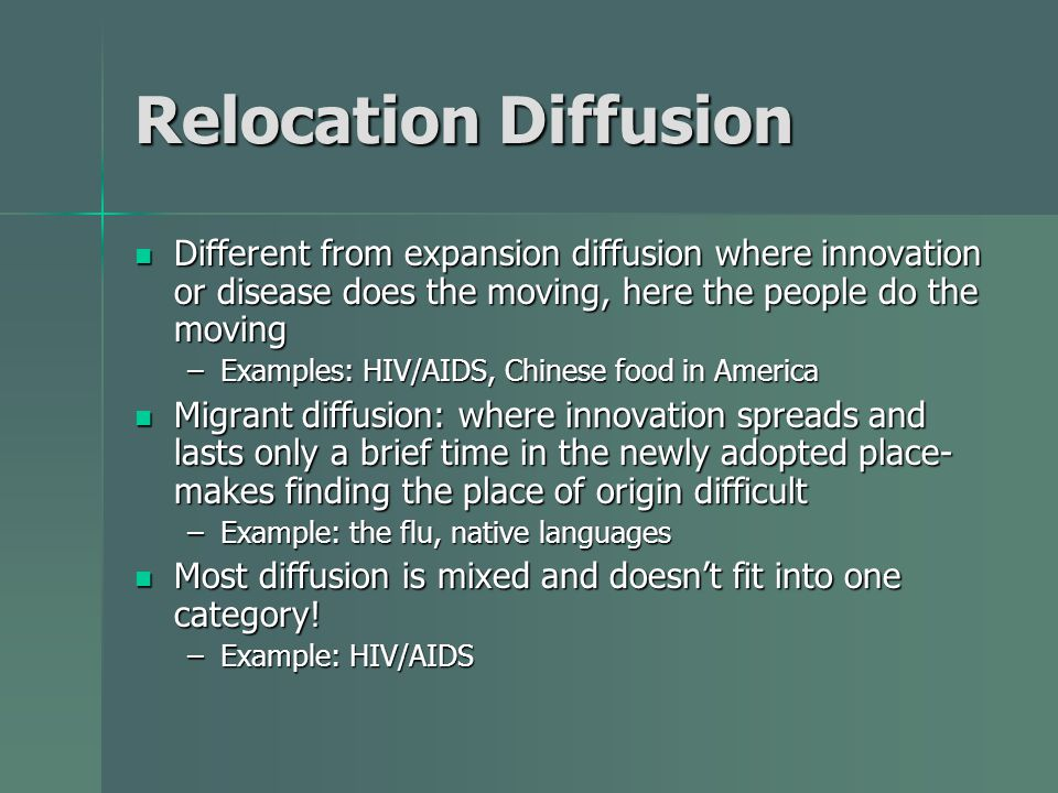 Relocation Diffusion Different from expansion diffusion where innovation or disease does the moving, here the people do the moving.