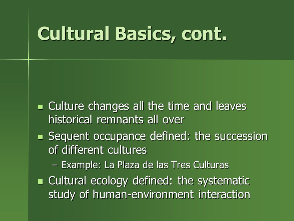 Cultural Basics, cont. Culture changes all the time and leaves historical remnants all over.