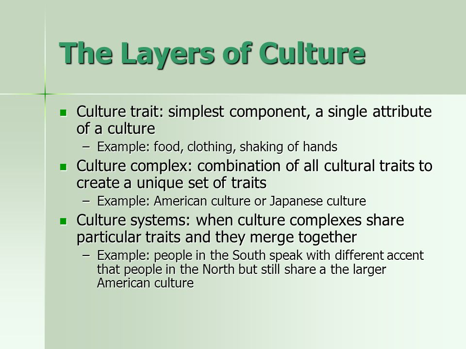 The Layers of Culture Culture trait: simplest component, a single attribute of a culture. Example: food, clothing, shaking of hands.