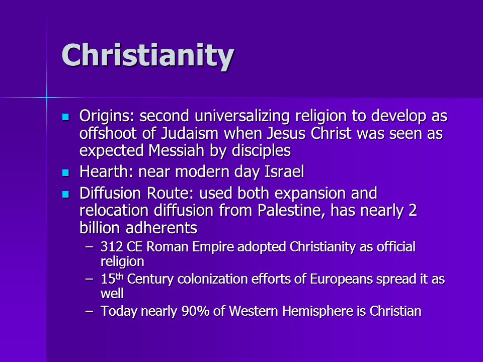 Christianity Origins: second universalizing religion to develop as offshoot of Judaism when Jesus Christ was seen as expected Messiah by disciples.