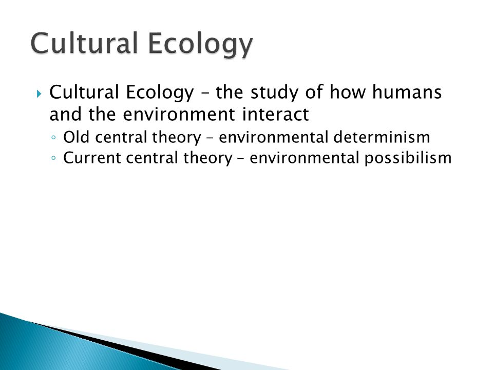 Cultural Ecology Cultural Ecology – the study of how humans and the environment interact. Old central theory – environmental determinism.