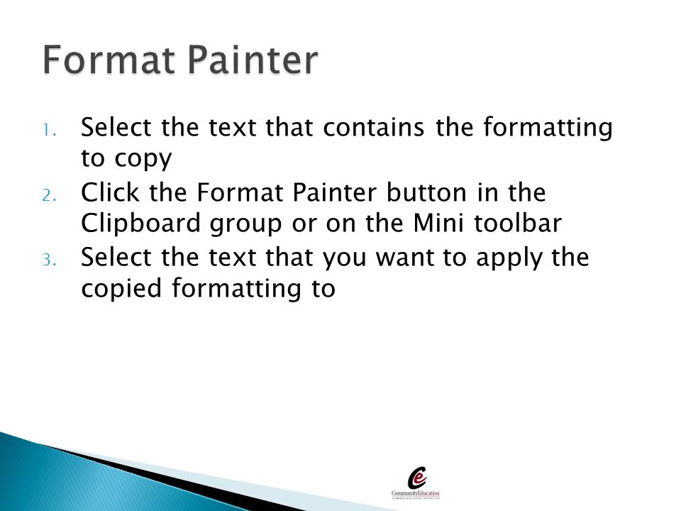 Format Painter Select the text that contains the formatting to copy
