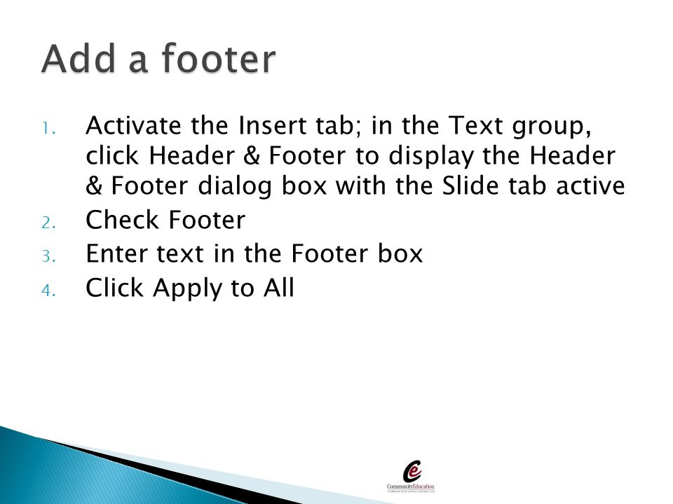Add a footer Activate the Insert tab; in the Text group, click Header & Footer to display the Header & Footer dialog box with the Slide tab active.