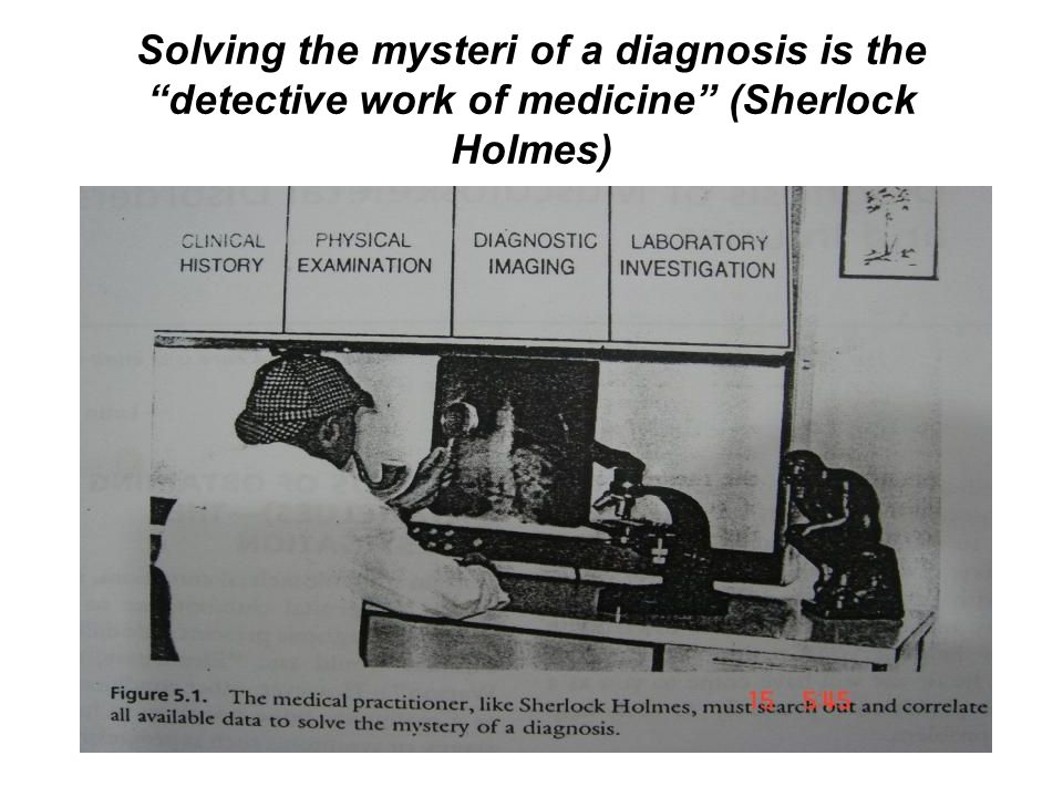 Solving the mysteri of a diagnosis is the detective work of medicine (Sherlock Holmes)