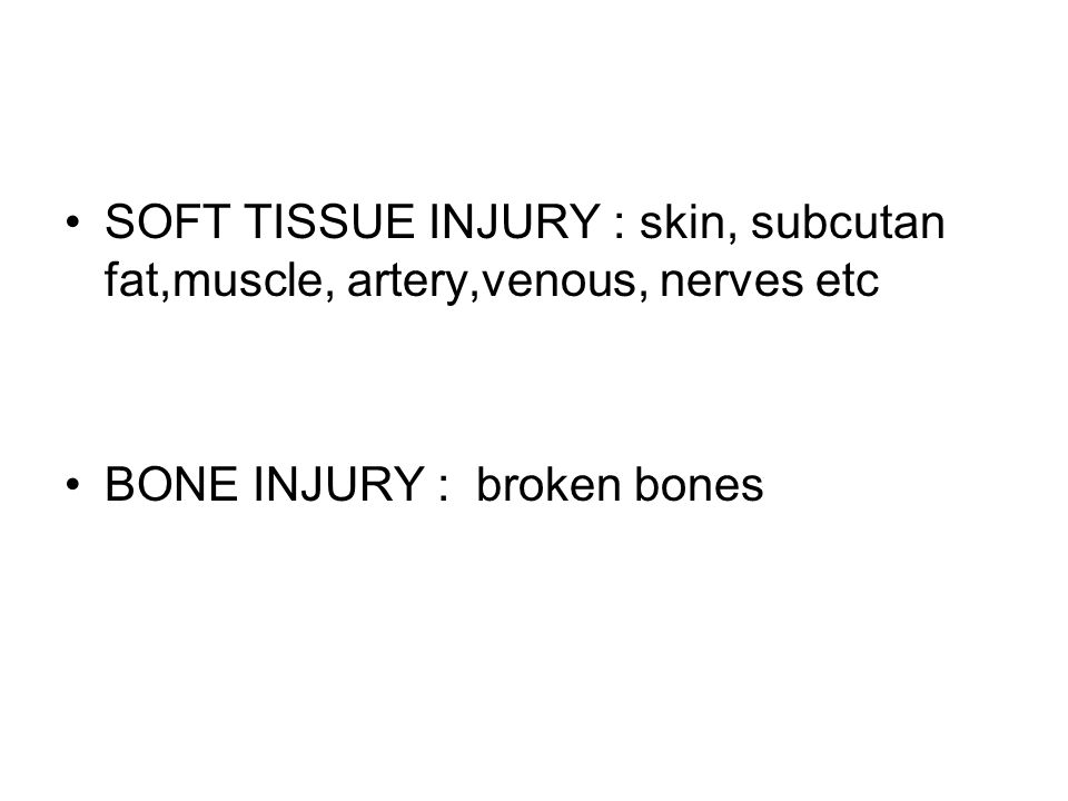 SOFT TISSUE INJURY : skin, subcutan fat,muscle, artery,venous, nerves etc