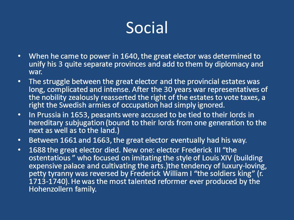 Social When he came to power in 1640, the great elector was determined to unify his 3 quite separate provinces and add to them by diplomacy and war.