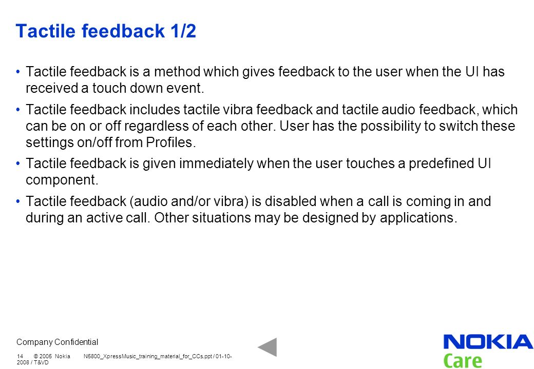 Tactile feedback 1/2 Tactile feedback is a method which gives feedback to the user when the UI has received a touch down event.