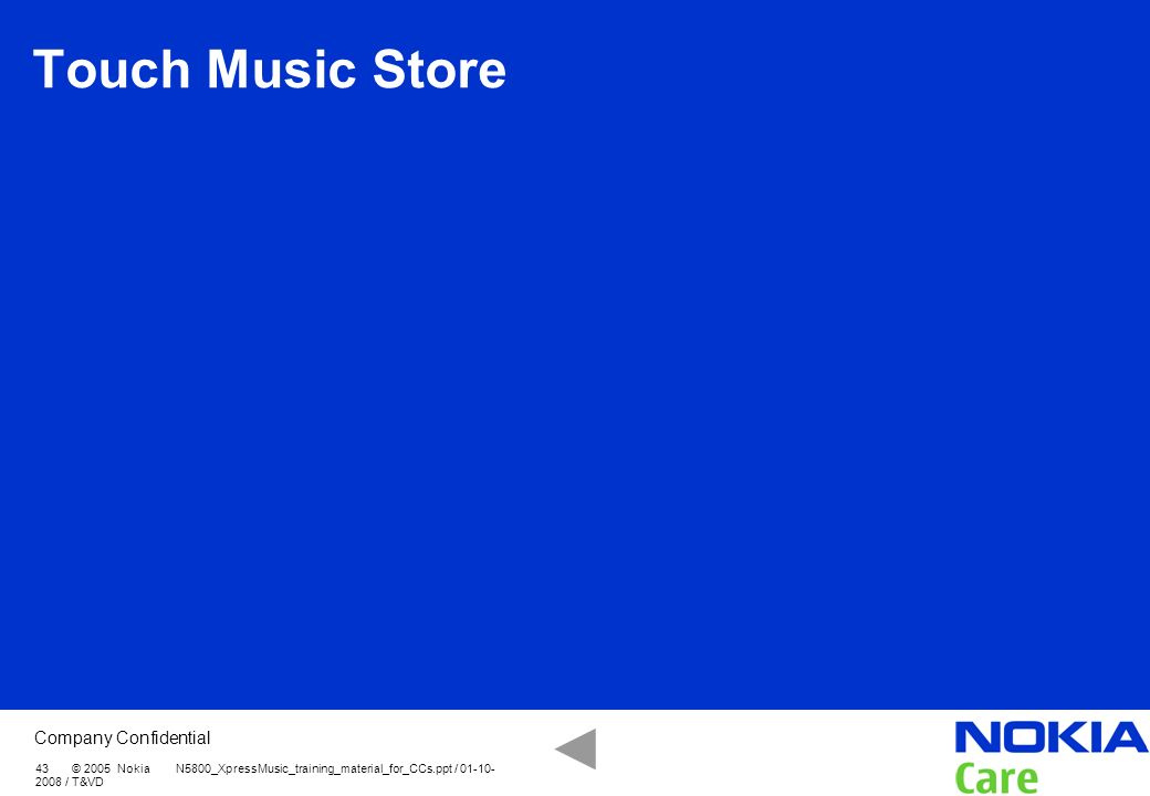 Touch Music Store 43 © 2005 Nokia N5800_XpressMusic_training_material_for_CCs.ppt / / T&VD.