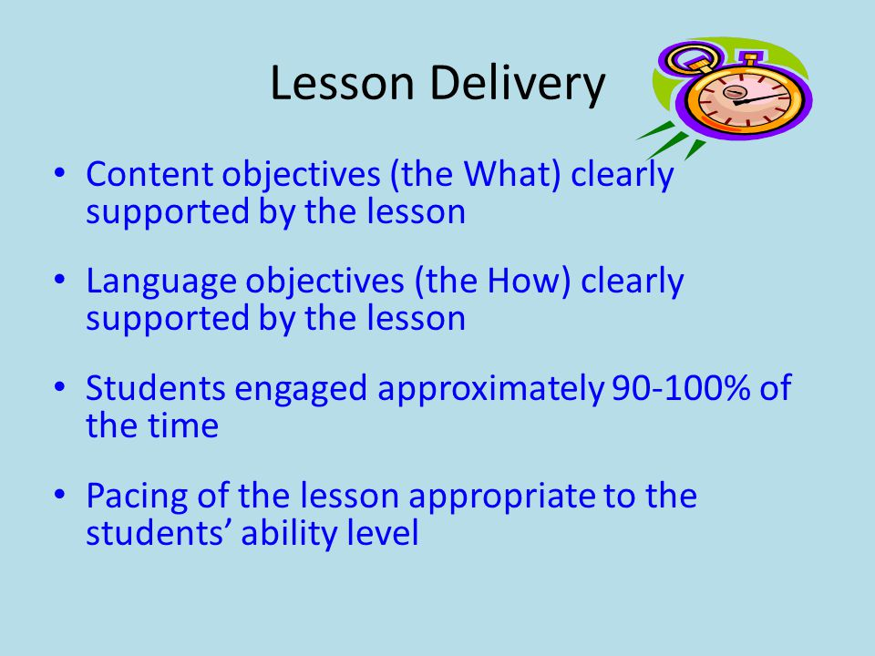 Lesson Delivery Content objectives (the What) clearly supported by the lesson. Language objectives (the How) clearly supported by the lesson.