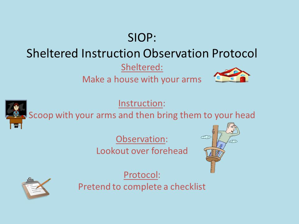 SIOP: Sheltered Instruction Observation Protocol Sheltered: Make a house with your arms Instruction: Scoop with your arms and then bring them to your head Observation: Lookout over forehead Protocol: Pretend to complete a checklist