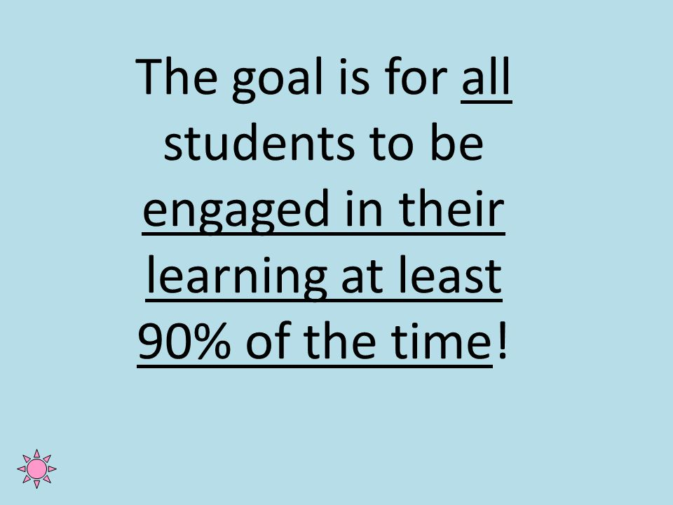 The goal is for all students to be engaged in their learning at least 90% of the time!