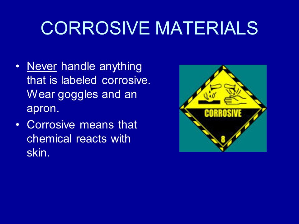 CORROSIVE MATERIALS Never handle anything that is labeled corrosive.