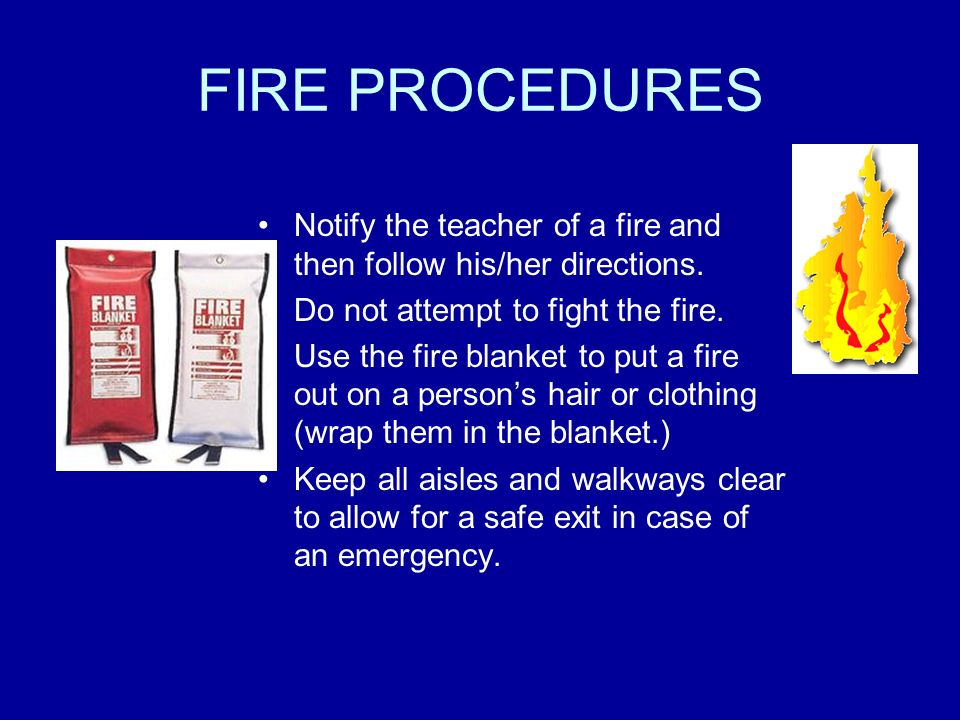 FIRE PROCEDURES Notify the teacher of a fire and then follow his/her directions. Do not attempt to fight the fire.
