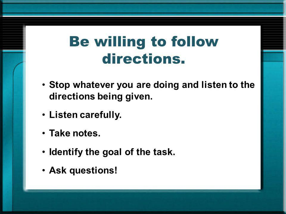 Be willing to follow directions.