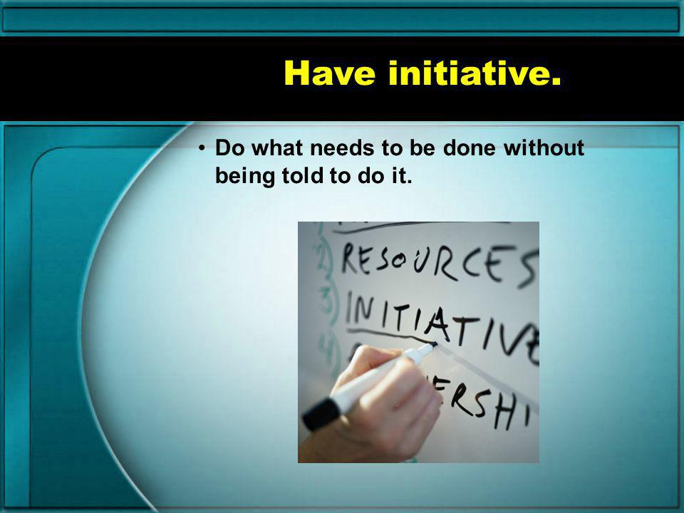 Have initiative. Do what needs to be done without being told to do it.