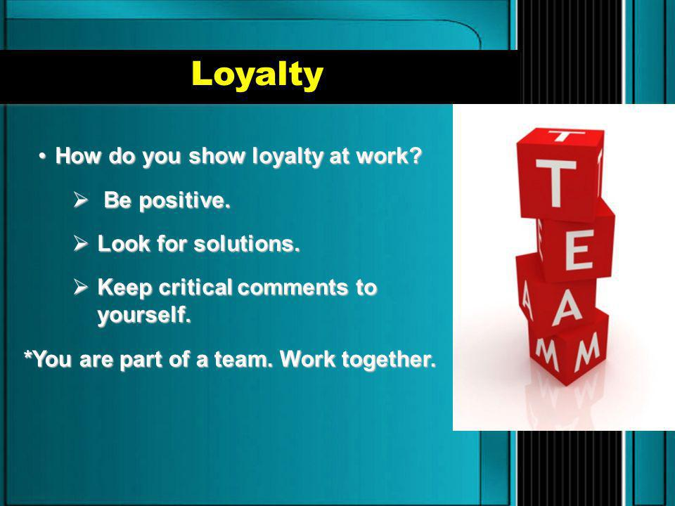 Loyalty How do you show loyalty at work Be positive.