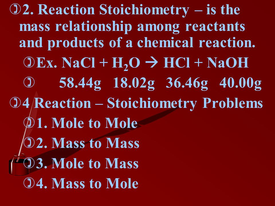 2. Reaction Stoichiometry – is the mass relationship among reactants and products of a chemical reaction.