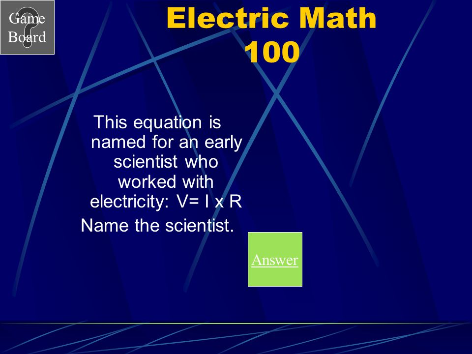 Electric Math 100 This equation is named for an early scientist who worked with electricity: V= I x R.