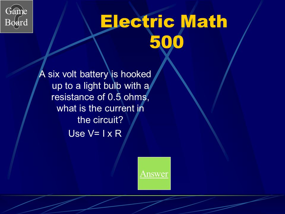 Electric Math 500 A six volt battery is hooked up to a light bulb with a resistance of 0.5 ohms, what is the current in the circuit
