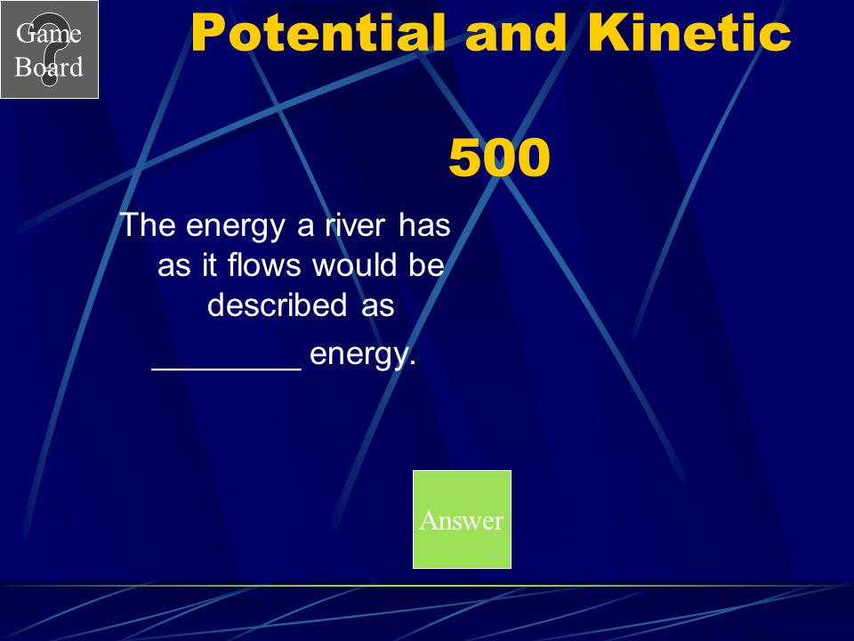 The energy a river has as it flows would be described as