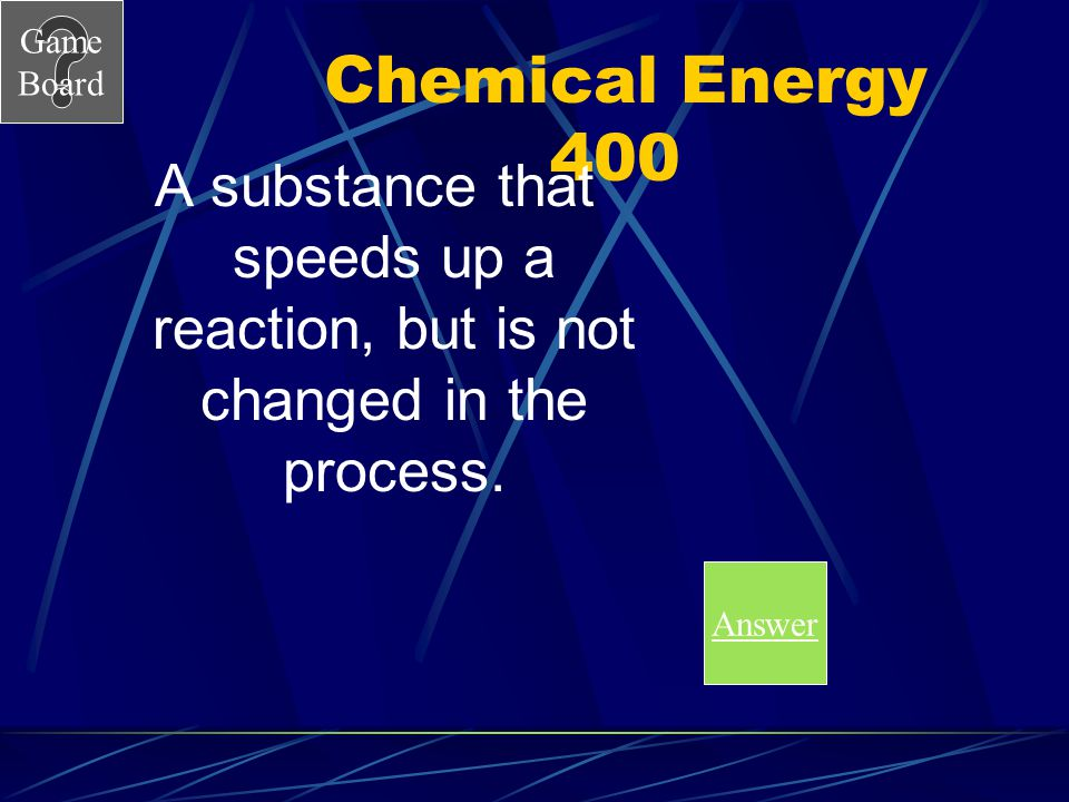 Chemical Energy 400 A substance that speeds up a reaction, but is not changed in the process.
