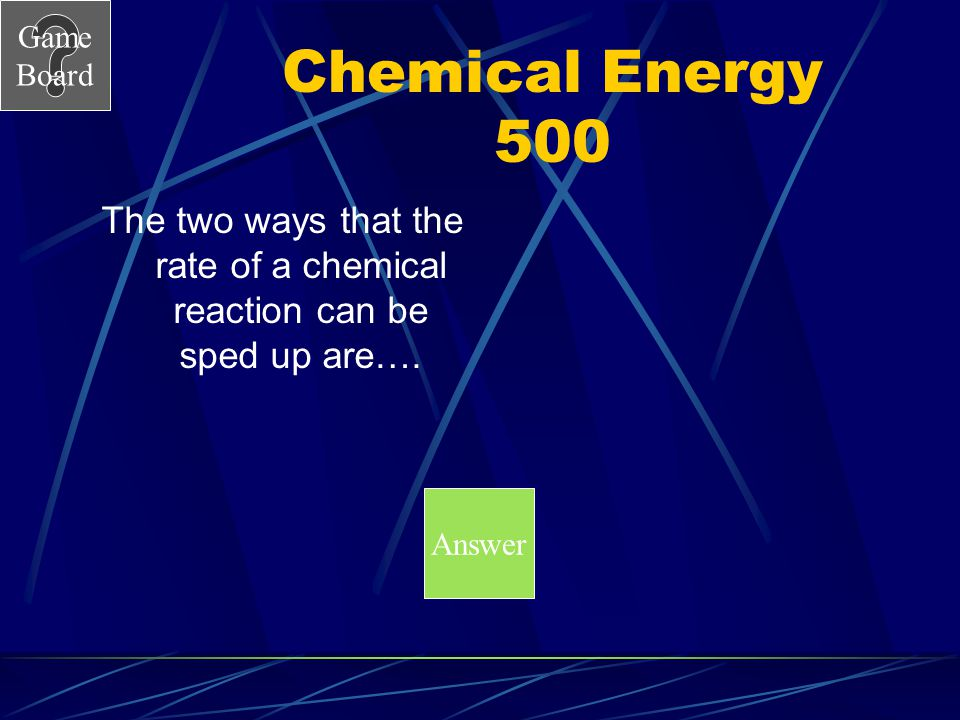 The two ways that the rate of a chemical reaction can be sped up are….