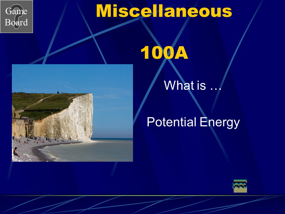 Miscellaneous 100A What is … Potential Energy