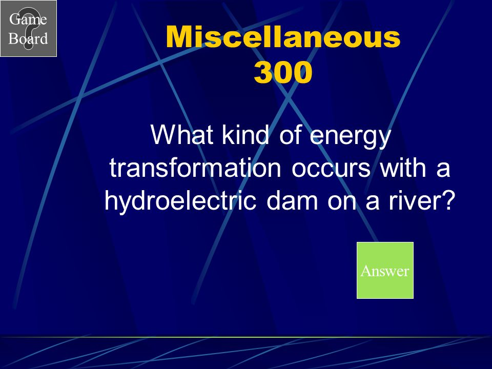 Miscellaneous 300 What kind of energy transformation occurs with a hydroelectric dam on a river.