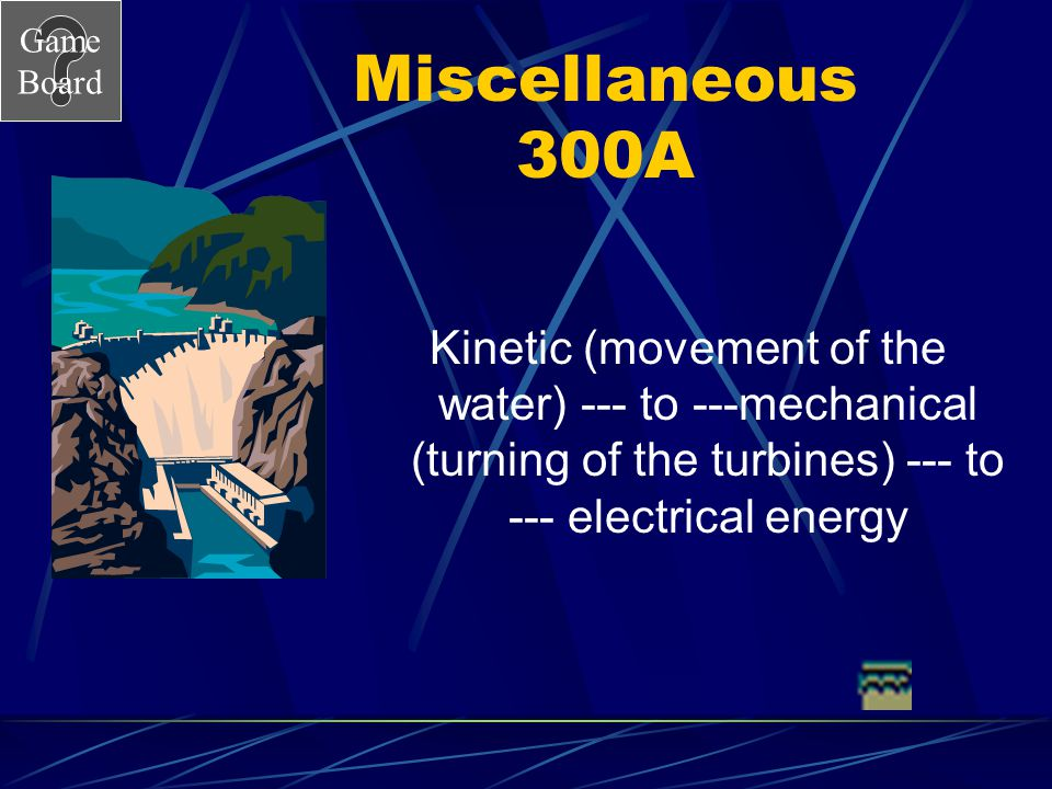 Miscellaneous 300A Kinetic (movement of the water) --- to ---mechanical (turning of the turbines) --- to --- electrical energy.
