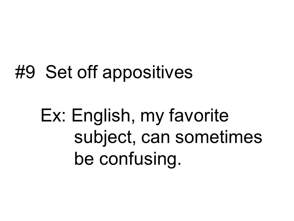 #9 Set off appositives Ex: English, my favorite subject, can sometimes be confusing.