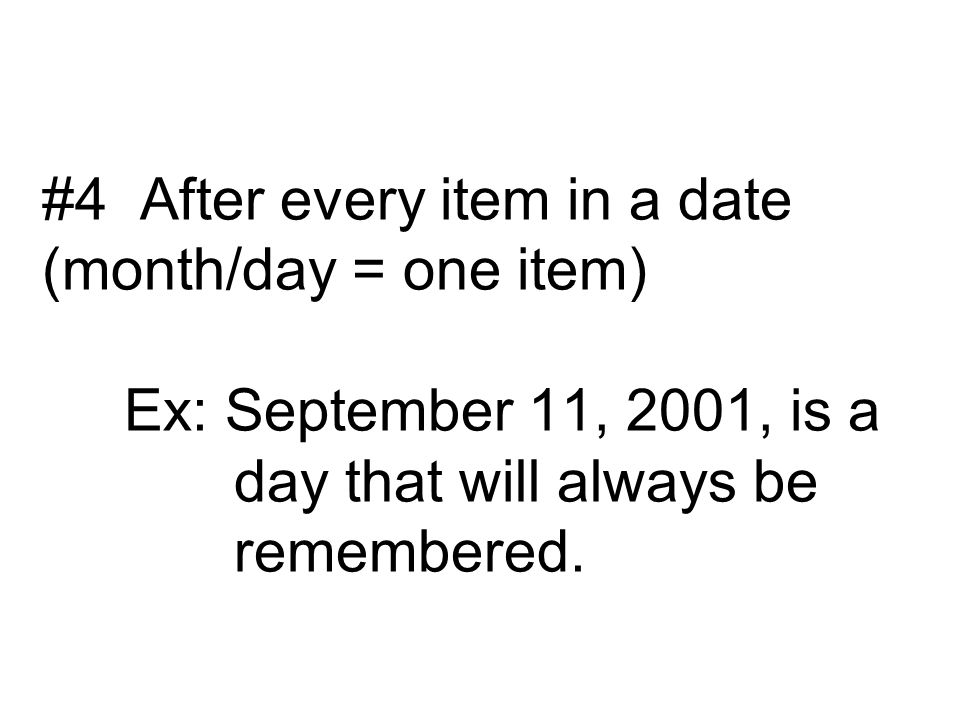 #4 After every item in a date (month/day = one item) Ex: September 11, 2001, is a day that will always be remembered.