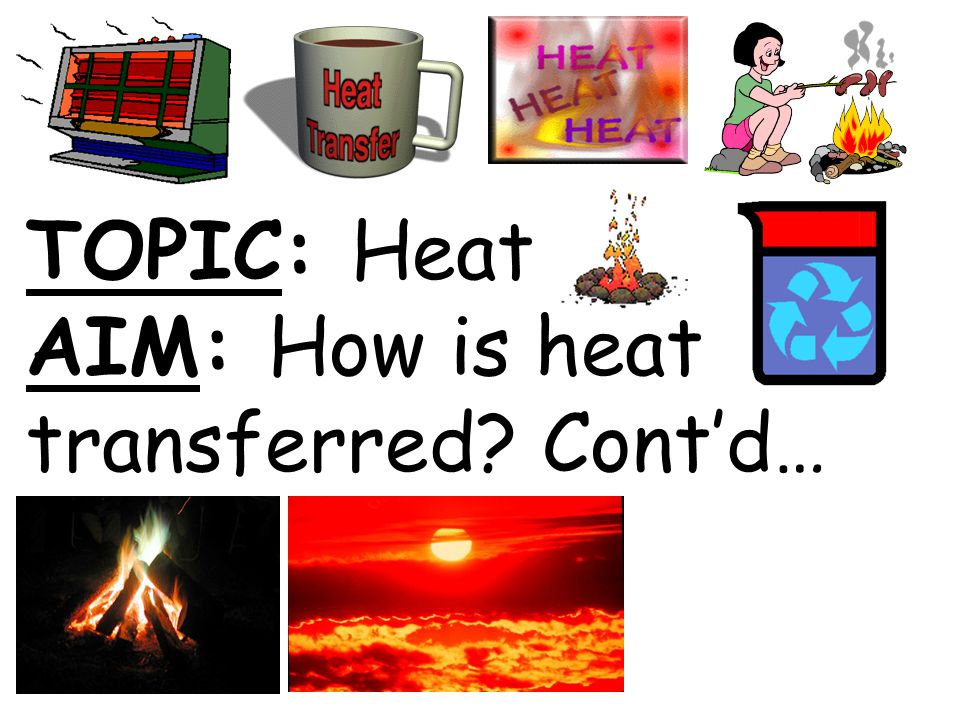 TOPIC: Heat AIM: How is heat transferred Cont'd…