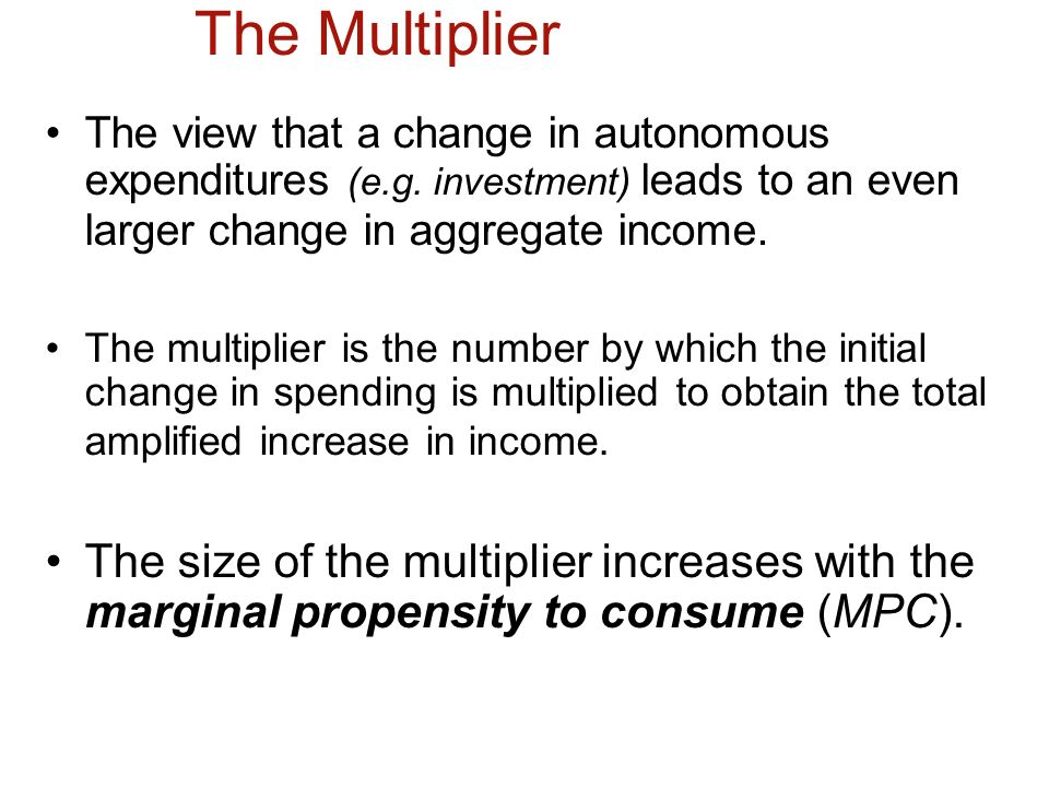 The Multiplier The view that a change in autonomous expenditures (e.g. investment) leads to an even larger change in aggregate income.