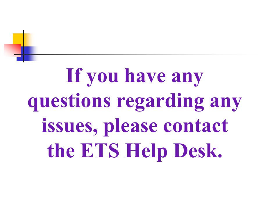 If you have any questions regarding any issues, please contact the ETS Help Desk.