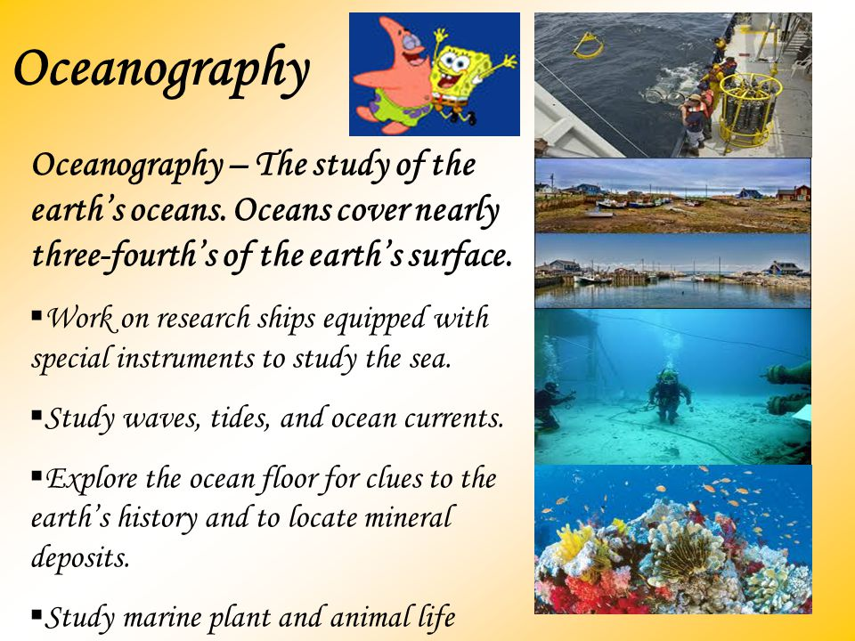 Oceanography Oceanography – The study of the earth's oceans. Oceans cover nearly three-fourth's of the earth's surface.