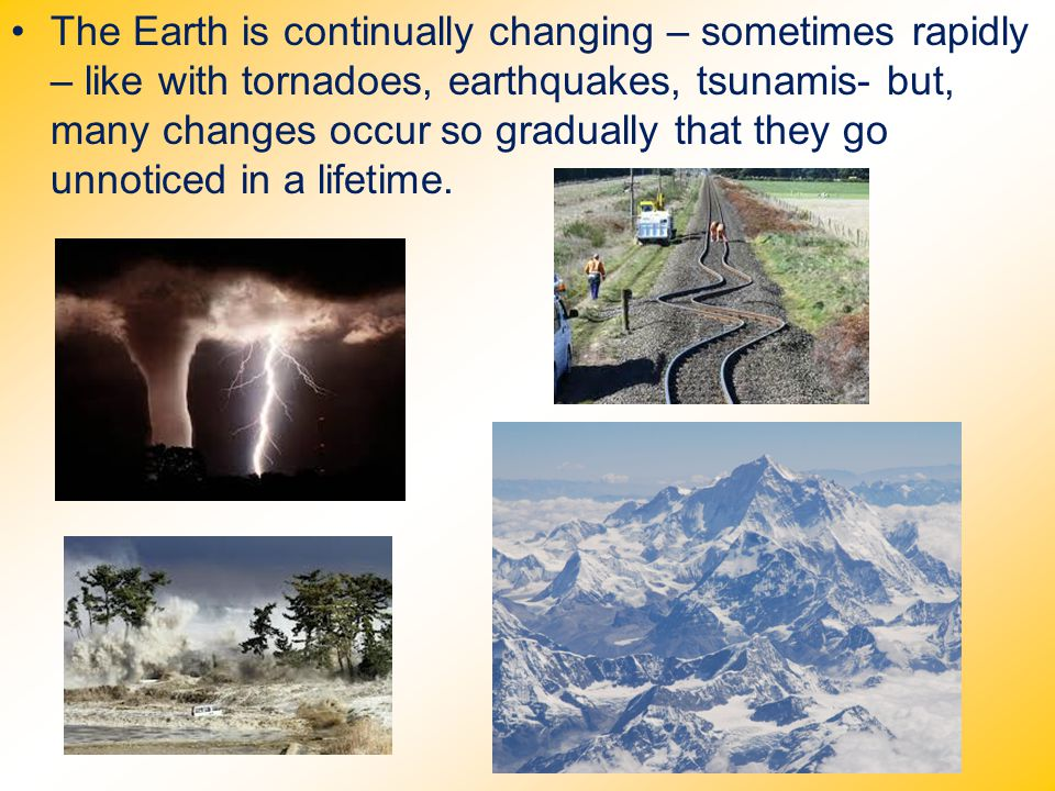 The Earth is continually changing – sometimes rapidly – like with tornadoes, earthquakes, tsunamis- but, many changes occur so gradually that they go unnoticed in a lifetime.