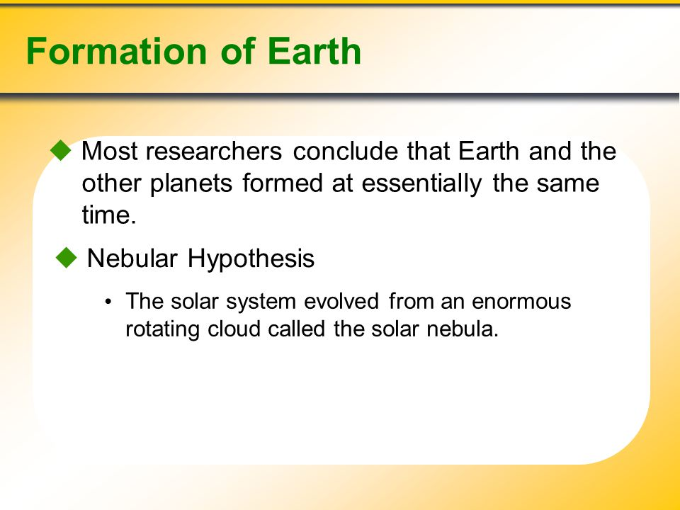 Formation of Earth  Most researchers conclude that Earth and the other planets formed at essentially the same time.