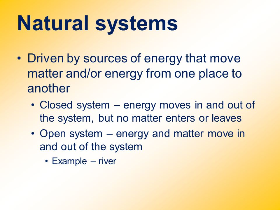 Natural systems Driven by sources of energy that move matter and/or energy from one place to another.