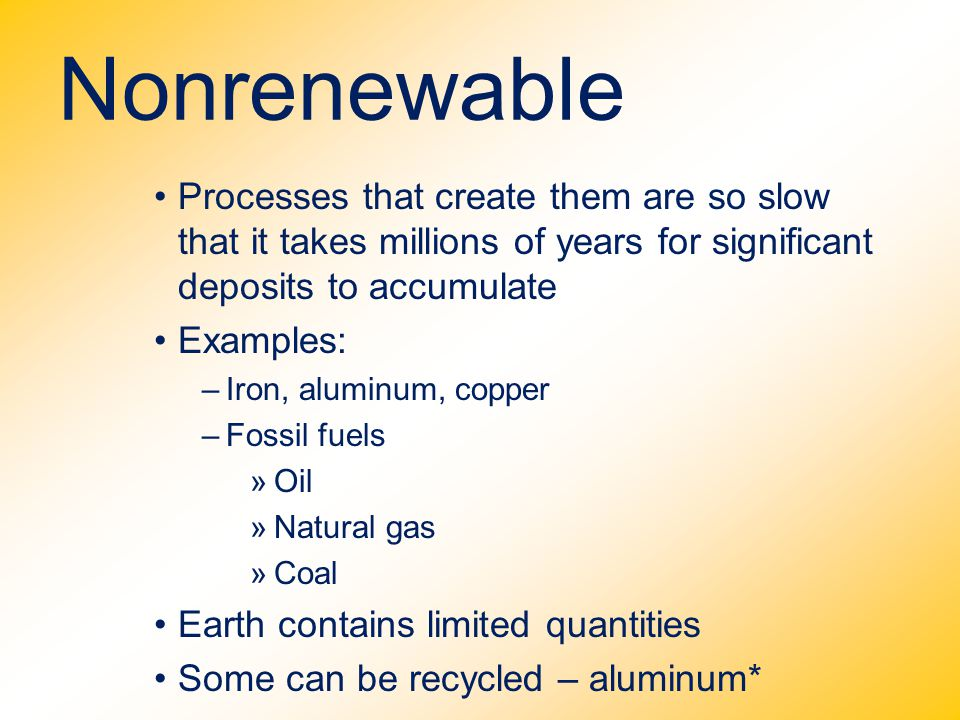 Nonrenewable Processes that create them are so slow that it takes millions of years for significant deposits to accumulate.