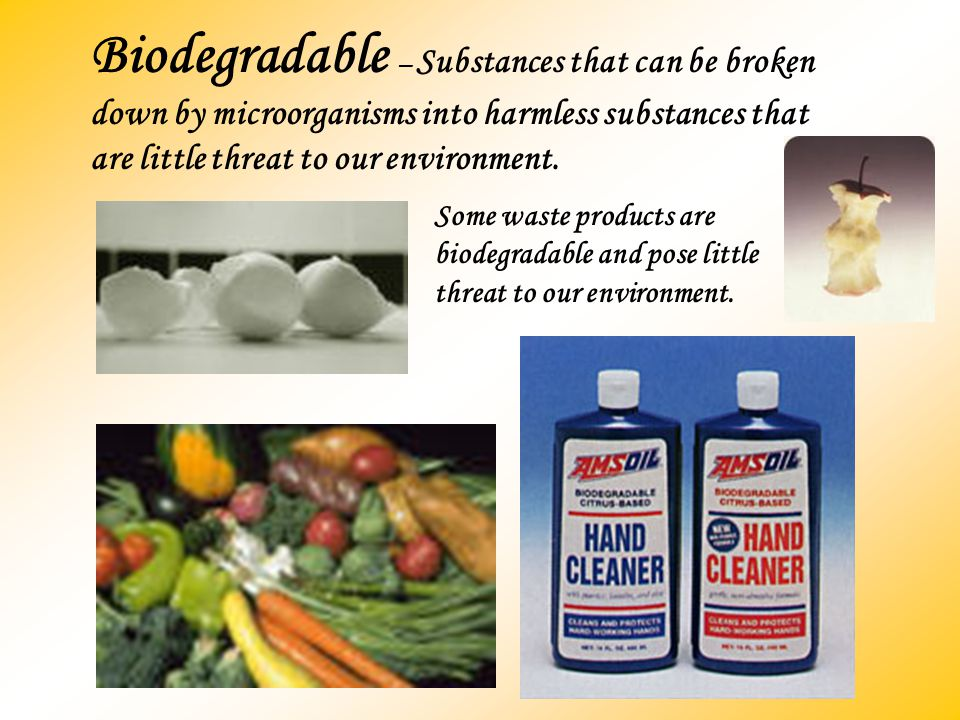 Biodegradable – Substances that can be broken down by microorganisms into harmless substances that are little threat to our environment.