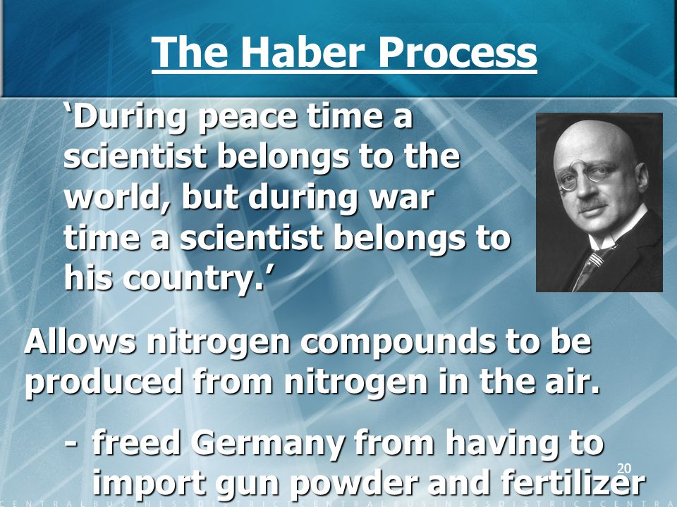 The Haber Process 'During peace time a scientist belongs to the world, but during war time a scientist belongs to his country.'