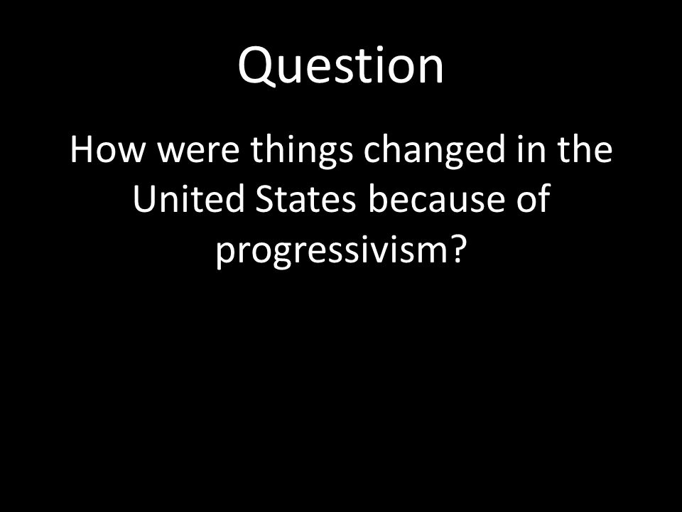 How were things changed in the United States because of progressivism