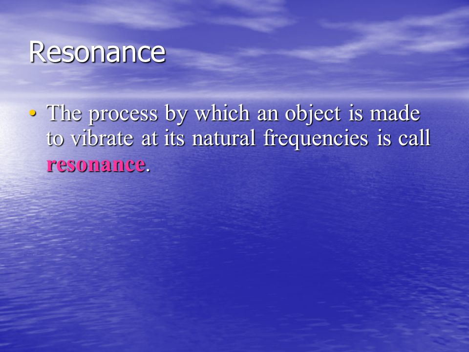 Resonance The process by which an object is made to vibrate at its natural frequencies is call resonance.