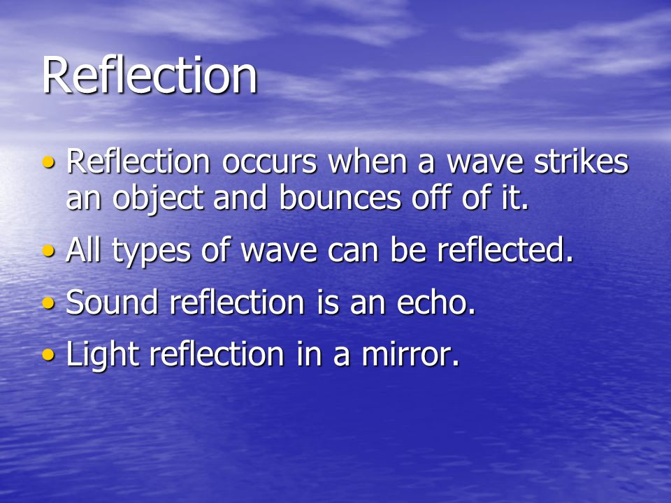 Reflection Reflection occurs when a wave strikes an object and bounces off of it. All types of wave can be reflected.