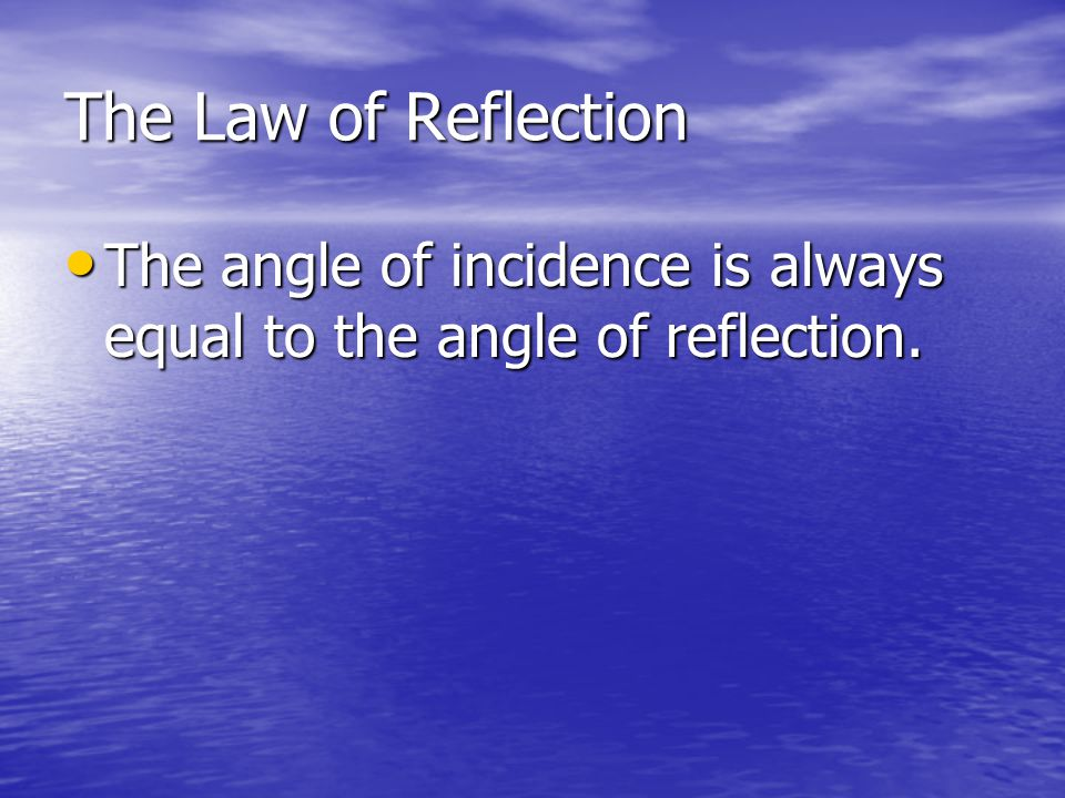 The Law of Reflection The angle of incidence is always equal to the angle of reflection.